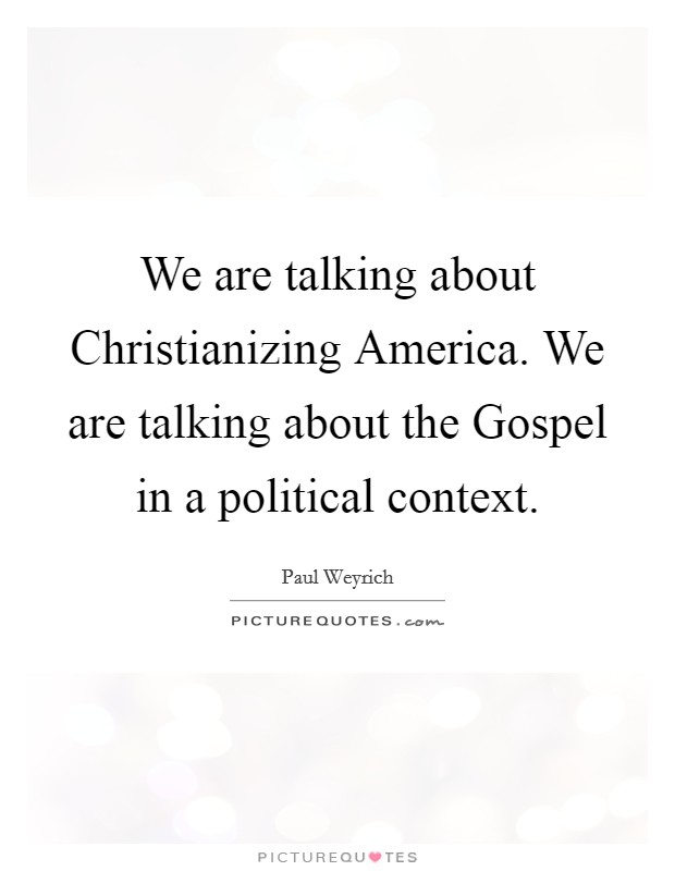 We are talking about Christianizing America. We are talking about the Gospel in a political context Picture Quote #1
