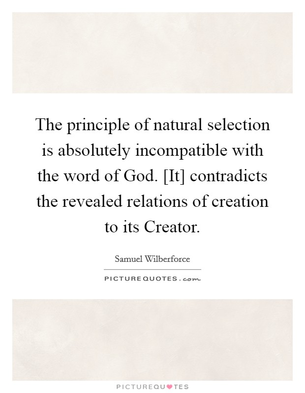 The principle of natural selection is absolutely incompatible with the word of God. [It] contradicts the revealed relations of creation to its Creator Picture Quote #1