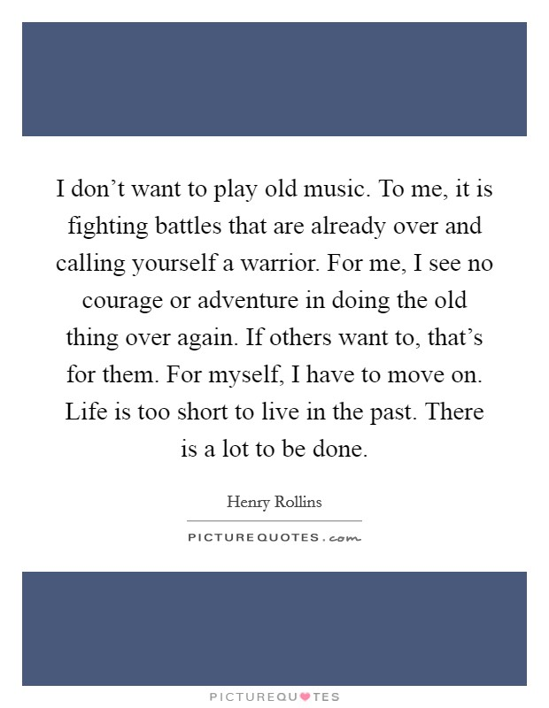 I don't want to play old music. To me, it is fighting battles that are already over and calling yourself a warrior. For me, I see no courage or adventure in doing the old thing over again. If others want to, that's for them. For myself, I have to move on. Life is too short to live in the past. There is a lot to be done Picture Quote #1