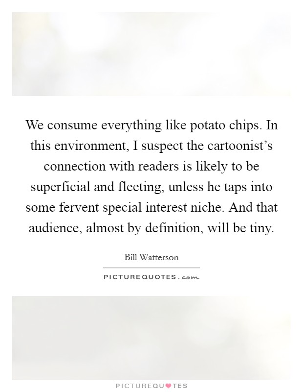 We consume everything like potato chips. In this environment, I suspect the cartoonist's connection with readers is likely to be superficial and fleeting, unless he taps into some fervent special interest niche. And that audience, almost by definition, will be tiny Picture Quote #1