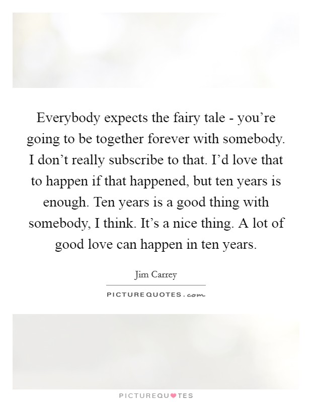 Everybody expects the fairy tale - you're going to be together forever with somebody. I don't really subscribe to that. I'd love that to happen if that happened, but ten years is enough. Ten years is a good thing with somebody, I think. It's a nice thing. A lot of good love can happen in ten years Picture Quote #1