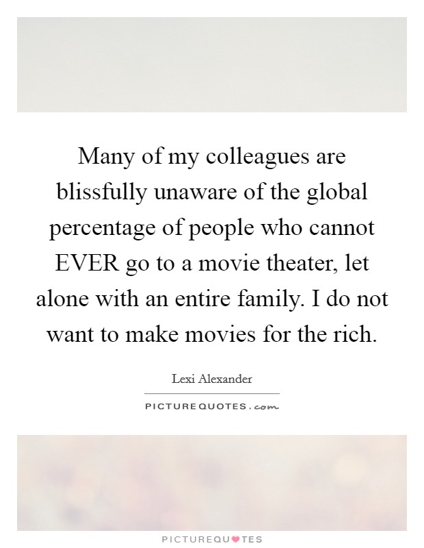 Many of my colleagues are blissfully unaware of the global percentage of people who cannot EVER go to a movie theater, let alone with an entire family. I do not want to make movies for the rich Picture Quote #1