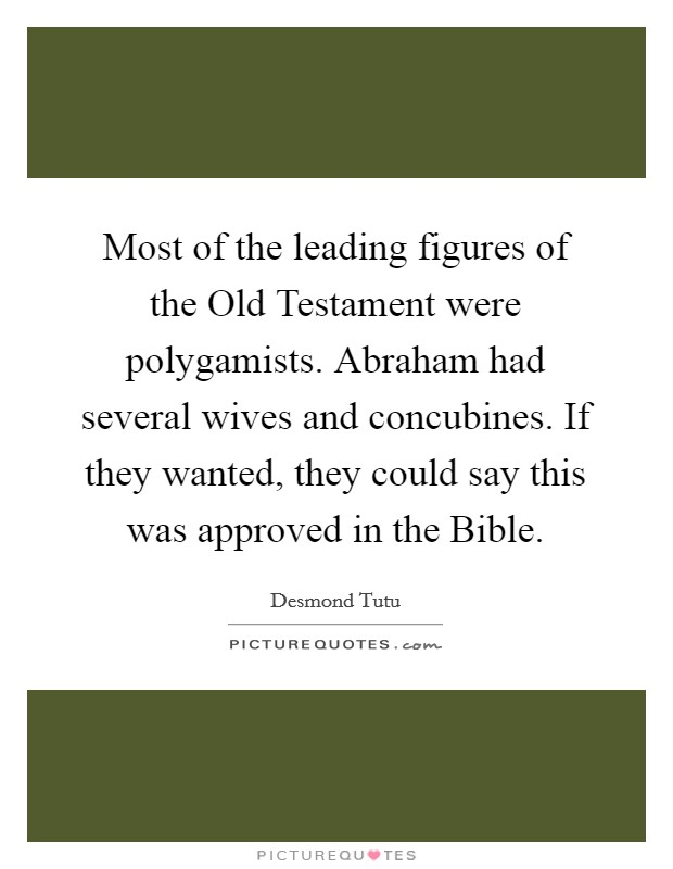 Most of the leading figures of the Old Testament were polygamists. Abraham had several wives and concubines. If they wanted, they could say this was approved in the Bible Picture Quote #1