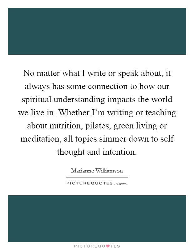 No matter what I write or speak about, it always has some connection to how our spiritual understanding impacts the world we live in. Whether I'm writing or teaching about nutrition, pilates, green living or meditation, all topics simmer down to self thought and intention Picture Quote #1