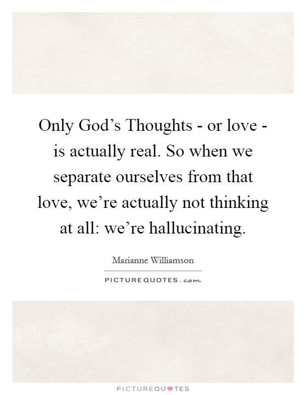 Only God's Thoughts - or love - is actually real. So when we separate ourselves from that love, we're actually not thinking at all: we're hallucinating Picture Quote #1