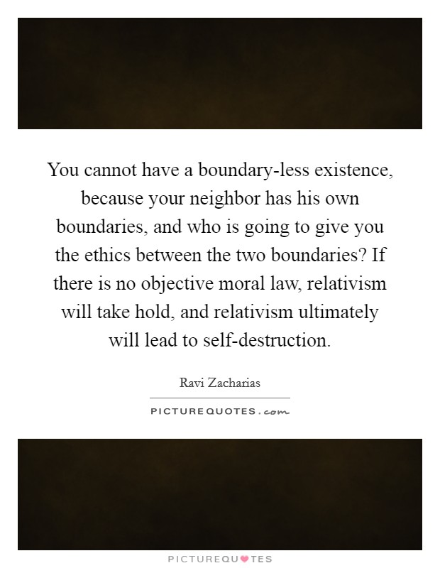 You cannot have a boundary-less existence, because your neighbor has his own boundaries, and who is going to give you the ethics between the two boundaries? If there is no objective moral law, relativism will take hold, and relativism ultimately will lead to self-destruction Picture Quote #1