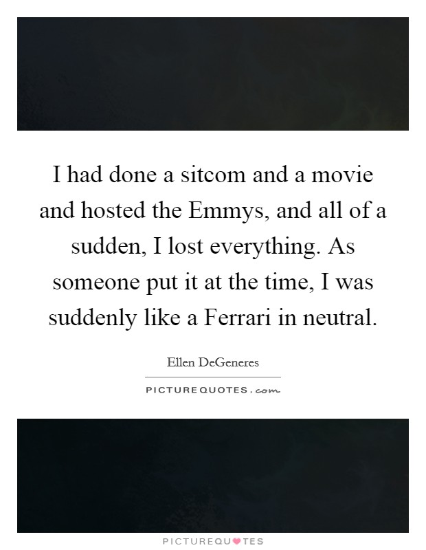 I had done a sitcom and a movie and hosted the Emmys, and all of a sudden, I lost everything. As someone put it at the time, I was suddenly like a Ferrari in neutral Picture Quote #1