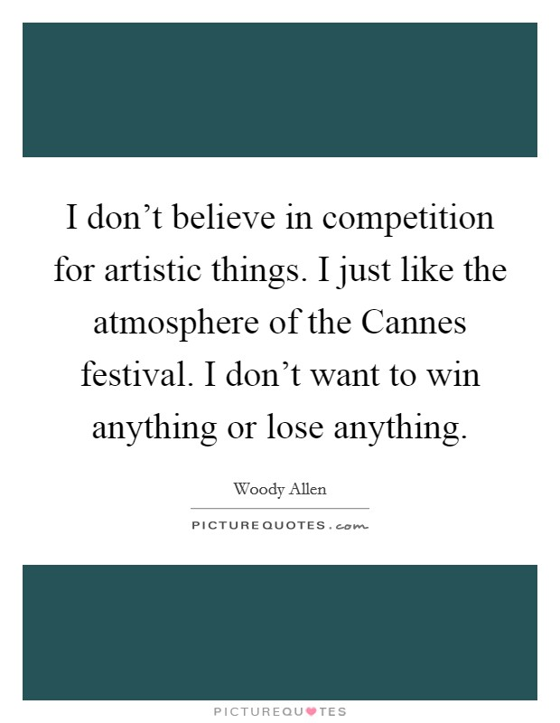 I don't believe in competition for artistic things. I just like the atmosphere of the Cannes festival. I don't want to win anything or lose anything Picture Quote #1
