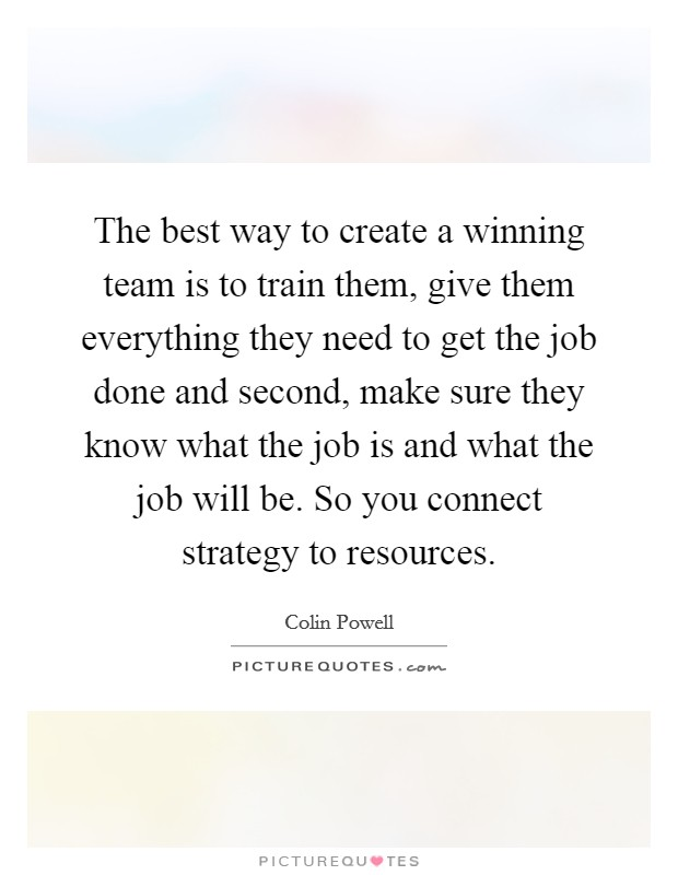 The best way to create a winning team is to train them, give them everything they need to get the job done and second, make sure they know what the job is and what the job will be. So you connect strategy to resources Picture Quote #1