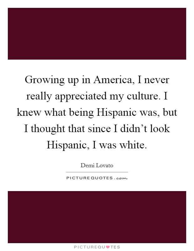 Growing up in America, I never really appreciated my culture. I knew what being Hispanic was, but I thought that since I didn't look Hispanic, I was white Picture Quote #1