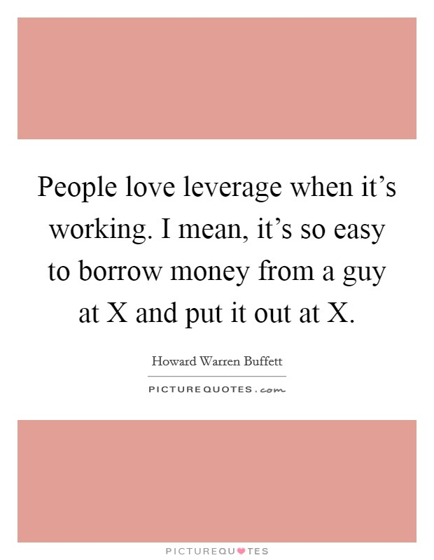 People love leverage when it's working. I mean, it's so easy to borrow money from a guy at X and put it out at X Picture Quote #1