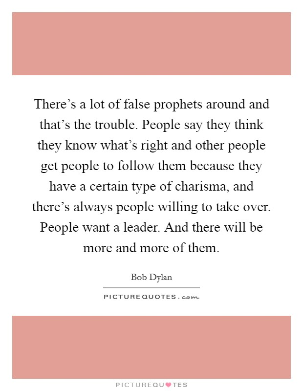 There's a lot of false prophets around and that's the trouble. People say they think they know what's right and other people get people to follow them because they have a certain type of charisma, and there's always people willing to take over. People want a leader. And there will be more and more of them Picture Quote #1