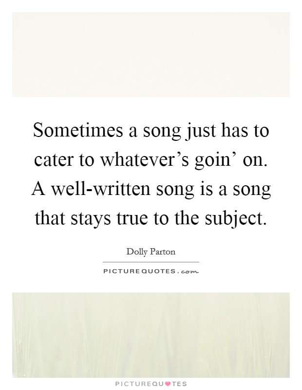 Sometimes a song just has to cater to whatever's goin' on. A well-written song is a song that stays true to the subject Picture Quote #1