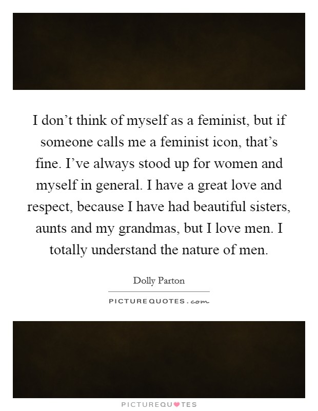 I don't think of myself as a feminist, but if someone calls me a feminist icon, that's fine. I've always stood up for women and myself in general. I have a great love and respect, because I have had beautiful sisters, aunts and my grandmas, but I love men. I totally understand the nature of men Picture Quote #1