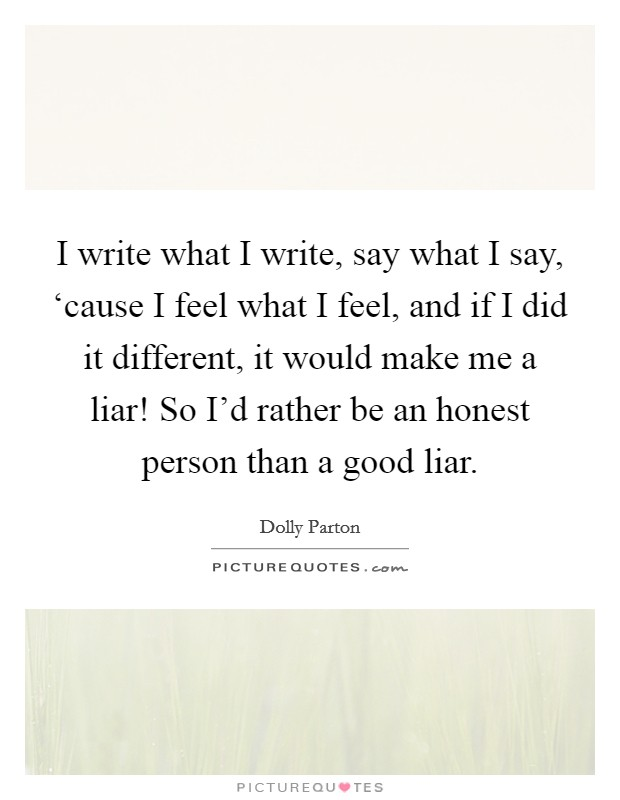 I write what I write, say what I say, 'cause I feel what I feel, and if I did it different, it would make me a liar! So I'd rather be an honest person than a good liar Picture Quote #1