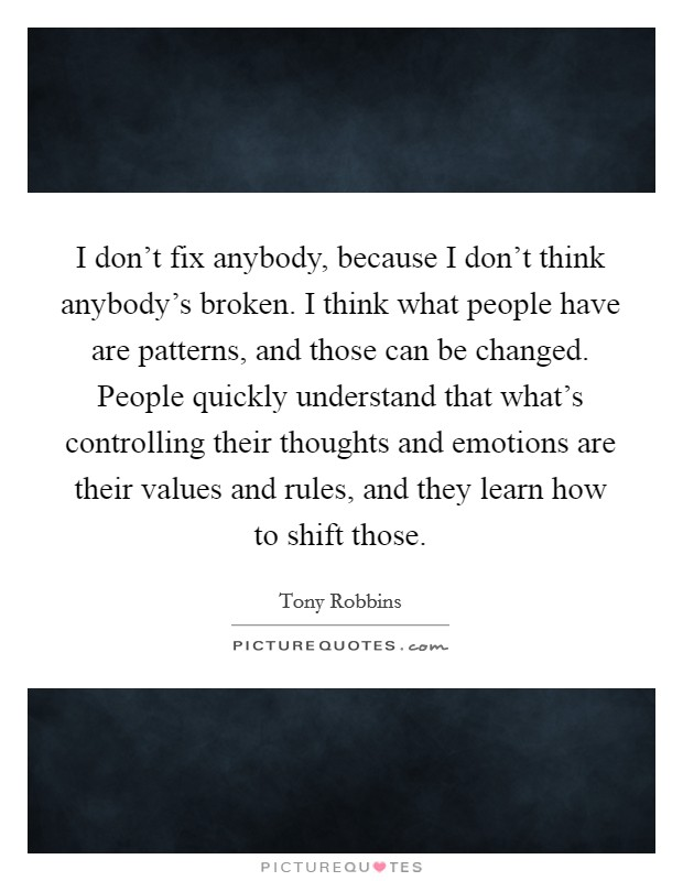I don't fix anybody, because I don't think anybody's broken. I think what people have are patterns, and those can be changed. People quickly understand that what's controlling their thoughts and emotions are their values and rules, and they learn how to shift those Picture Quote #1