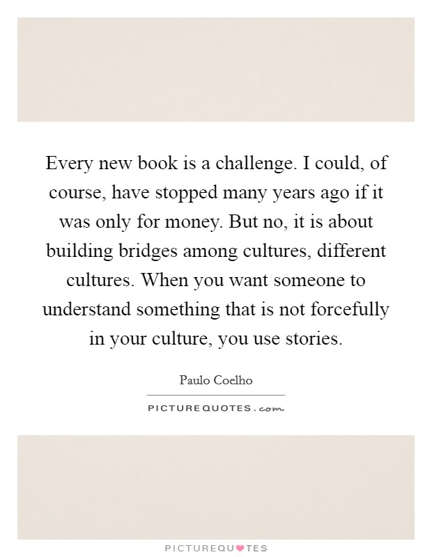 Every new book is a challenge. I could, of course, have stopped many years ago if it was only for money. But no, it is about building bridges among cultures, different cultures. When you want someone to understand something that is not forcefully in your culture, you use stories Picture Quote #1