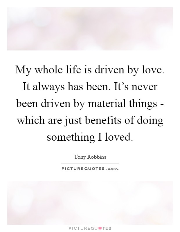My whole life is driven by love. It always has been. It's never been driven by material things - which are just benefits of doing something I loved Picture Quote #1