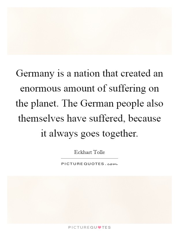 Germany is a nation that created an enormous amount of suffering on the planet. The German people also themselves have suffered, because it always goes together Picture Quote #1