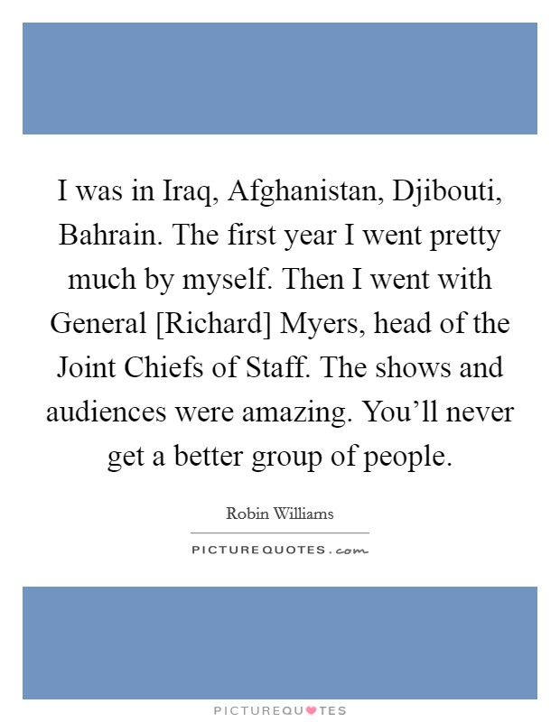 I was in Iraq, Afghanistan, Djibouti, Bahrain. The first year I went pretty much by myself. Then I went with General [Richard] Myers, head of the Joint Chiefs of Staff. The shows and audiences were amazing. You'll never get a better group of people Picture Quote #1