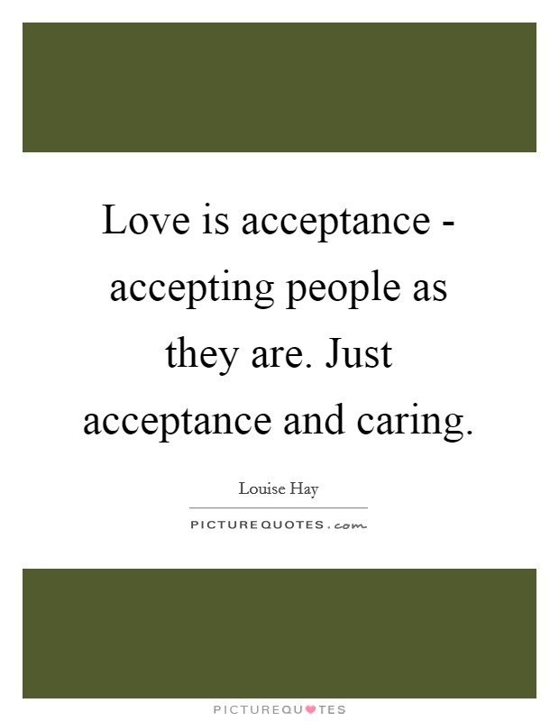 Love is acceptance - accepting people as they are. Just acceptance and caring Picture Quote #1