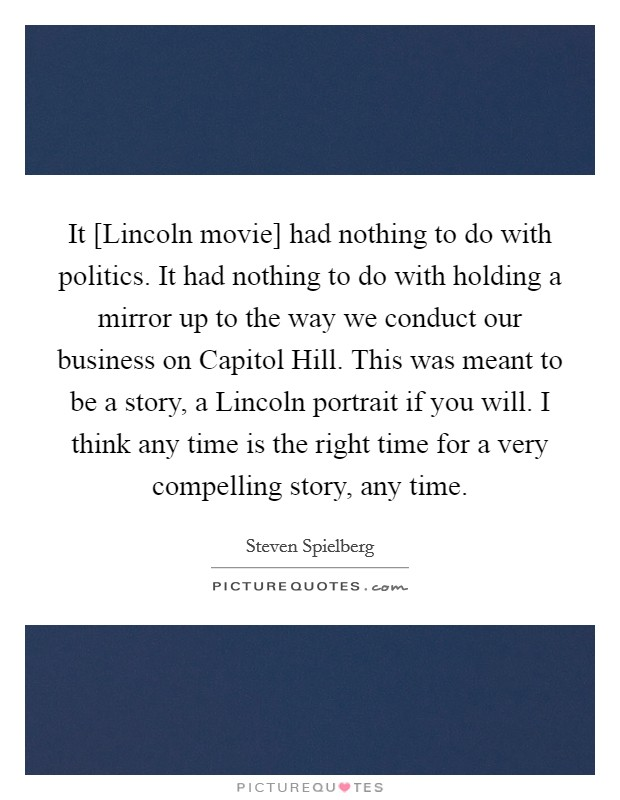 It [Lincoln movie] had nothing to do with politics. It had nothing to do with holding a mirror up to the way we conduct our business on Capitol Hill. This was meant to be a story, a Lincoln portrait if you will. I think any time is the right time for a very compelling story, any time Picture Quote #1