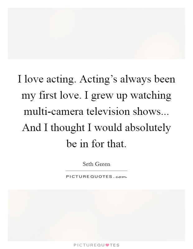 I love acting. Acting's always been my first love. I grew up watching multi-camera television shows... And I thought I would absolutely be in for that Picture Quote #1