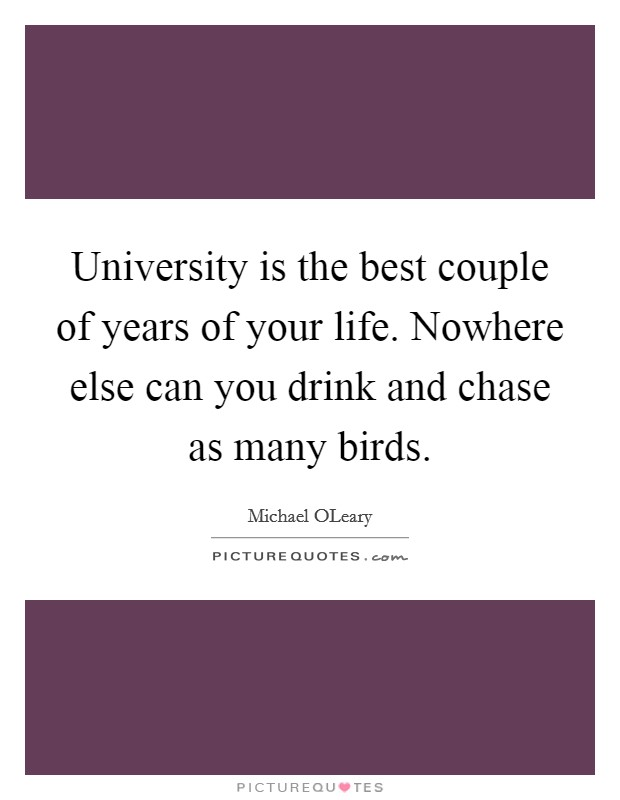 University is the best couple of years of your life. Nowhere else can you drink and chase as many birds Picture Quote #1