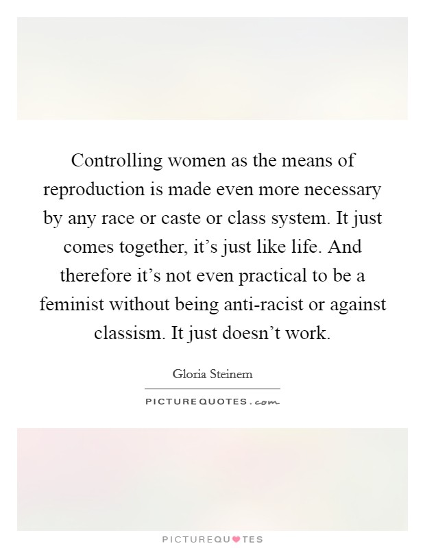 Controlling women as the means of reproduction is made even more necessary by any race or caste or class system. It just comes together, it's just like life. And therefore it's not even practical to be a feminist without being anti-racist or against classism. It just doesn't work Picture Quote #1