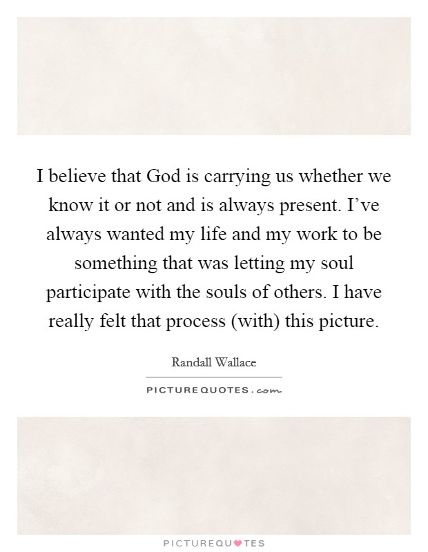 I believe that God is carrying us whether we know it or not and is always present. I've always wanted my life and my work to be something that was letting my soul participate with the souls of others. I have really felt that process (with) this picture Picture Quote #1