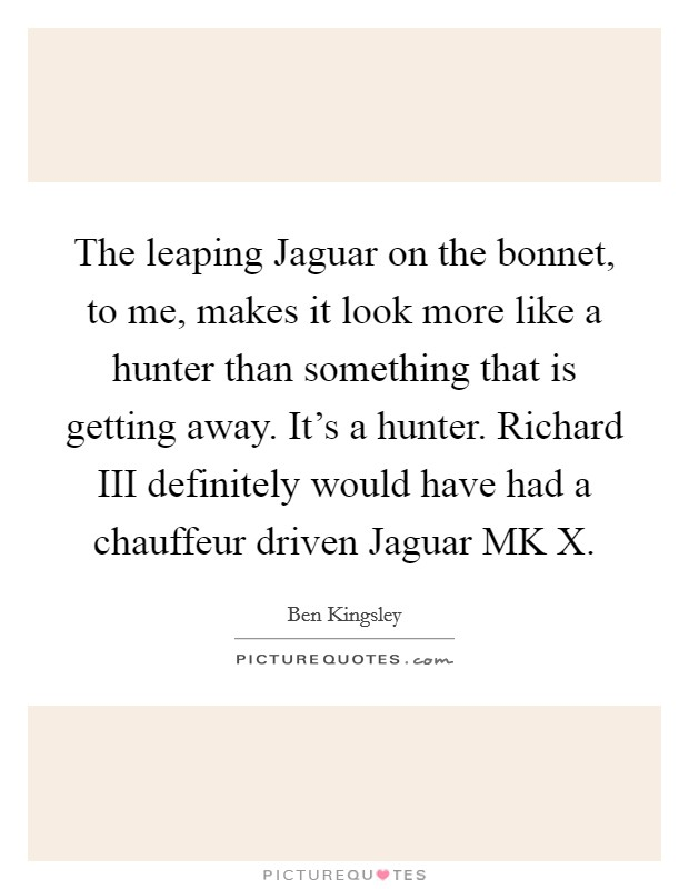 The leaping Jaguar on the bonnet, to me, makes it look more like a hunter than something that is getting away. It's a hunter. Richard III definitely would have had a chauffeur driven Jaguar MK X Picture Quote #1
