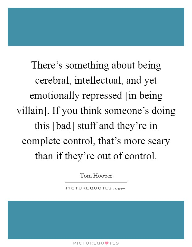 There's something about being cerebral, intellectual, and yet emotionally repressed [in being villain]. If you think someone's doing this [bad] stuff and they're in complete control, that's more scary than if they're out of control Picture Quote #1