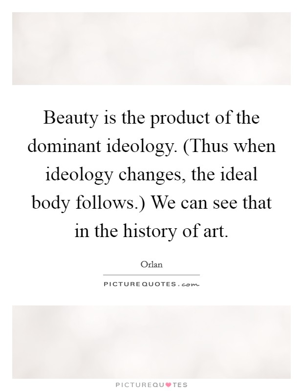 Beauty is the product of the dominant ideology. (Thus when ideology changes, the ideal body follows.) We can see that in the history of art Picture Quote #1