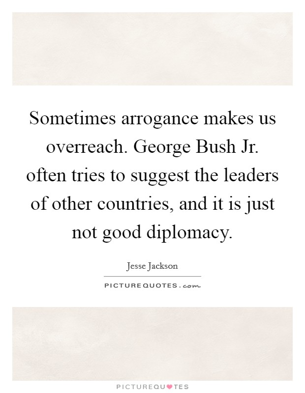 Sometimes arrogance makes us overreach. George Bush Jr. often tries to suggest the leaders of other countries, and it is just not good diplomacy Picture Quote #1