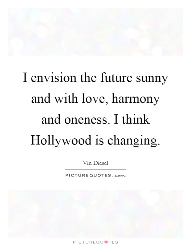 I envision the future sunny and with love, harmony and oneness. I think Hollywood is changing Picture Quote #1