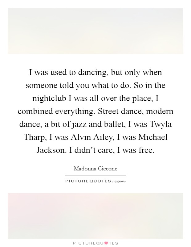 I was used to dancing, but only when someone told you what to do. So in the nightclub I was all over the place, I combined everything. Street dance, modern dance, a bit of jazz and ballet, I was Twyla Tharp, I was Alvin Ailey, I was Michael Jackson. I didn't care, I was free Picture Quote #1