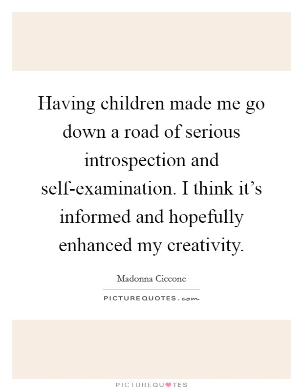 Having children made me go down a road of serious introspection and self-examination. I think it's informed and hopefully enhanced my creativity Picture Quote #1