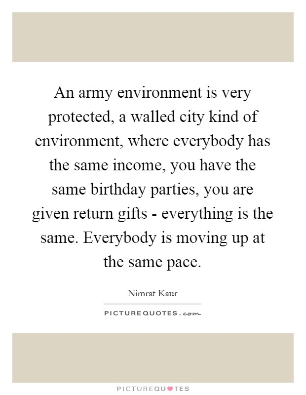 An army environment is very protected, a walled city kind of environment, where everybody has the same income, you have the same birthday parties, you are given return gifts - everything is the same. Everybody is moving up at the same pace Picture Quote #1