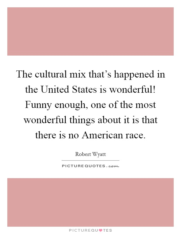 The cultural mix that's happened in the United States is wonderful! Funny enough, one of the most wonderful things about it is that there is no American race Picture Quote #1
