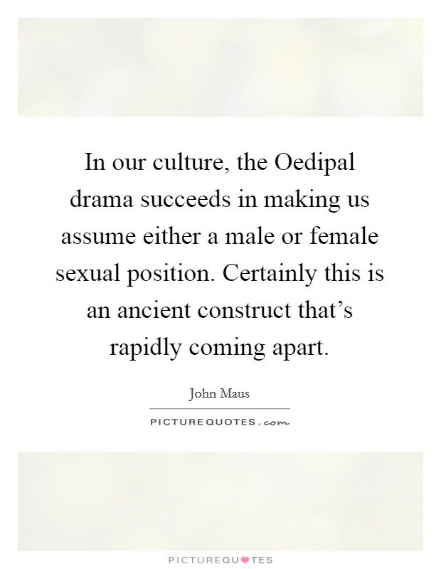 In our culture, the Oedipal drama succeeds in making us assume either a male or female sexual position. Certainly this is an ancient construct that's rapidly coming apart Picture Quote #1