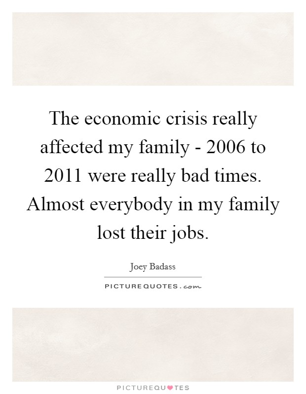 The economic crisis really affected my family - 2006 to 2011 were really bad times. Almost everybody in my family lost their jobs Picture Quote #1