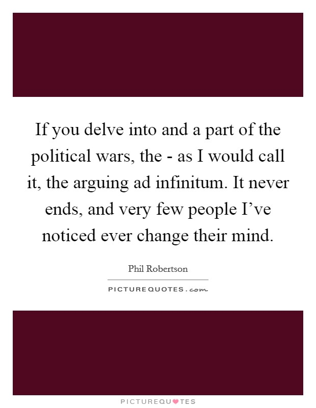 If you delve into and a part of the political wars, the - as I would call it, the arguing ad infinitum. It never ends, and very few people I've noticed ever change their mind Picture Quote #1