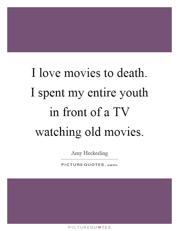 I love movies to death. I spent my entire youth in front of a TV watching old movies Picture Quote #1