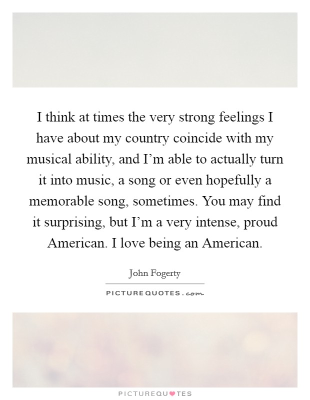 I think at times the very strong feelings I have about my country coincide with my musical ability, and I'm able to actually turn it into music, a song or even hopefully a memorable song, sometimes. You may find it surprising, but I'm a very intense, proud American. I love being an American Picture Quote #1