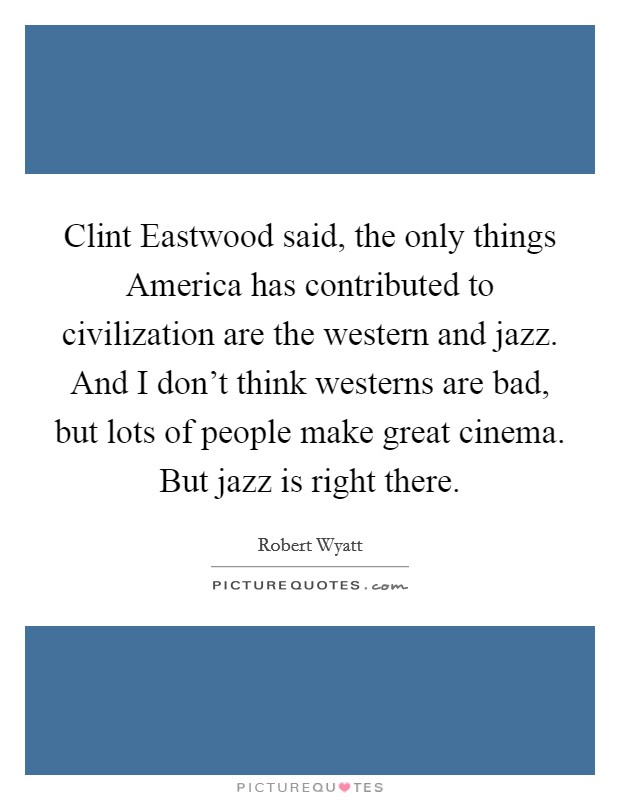 Clint Eastwood said, the only things America has contributed to civilization are the western and jazz. And I don't think westerns are bad, but lots of people make great cinema. But jazz is right there Picture Quote #1