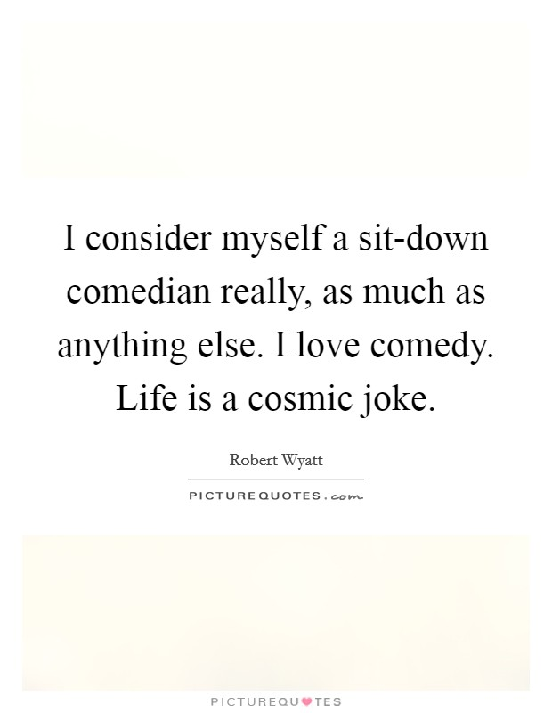 I consider myself a sit-down comedian really, as much as anything else. I love comedy. Life is a cosmic joke Picture Quote #1