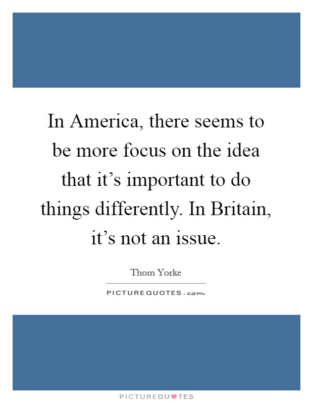 In America, there seems to be more focus on the idea that it's important to do things differently. In Britain, it's not an issue Picture Quote #1