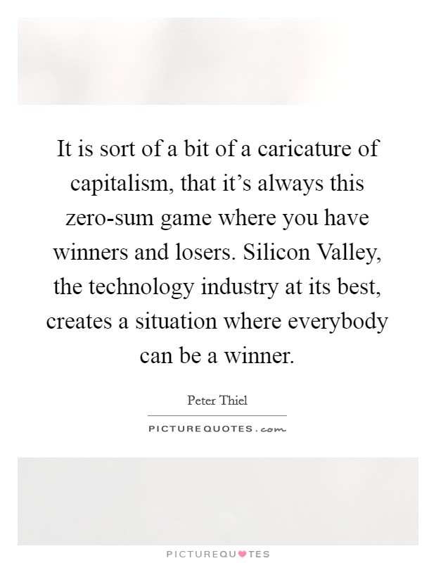 It is sort of a bit of a caricature of capitalism, that it's always this zero-sum game where you have winners and losers. Silicon Valley, the technology industry at its best, creates a situation where everybody can be a winner Picture Quote #1