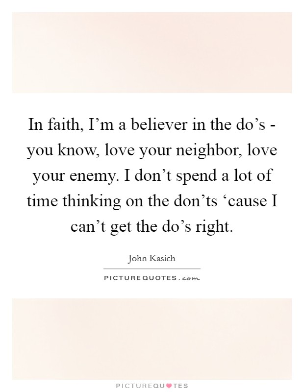 In faith, I'm a believer in the do's - you know, love your neighbor, love your enemy. I don't spend a lot of time thinking on the don'ts 'cause I can't get the do's right Picture Quote #1