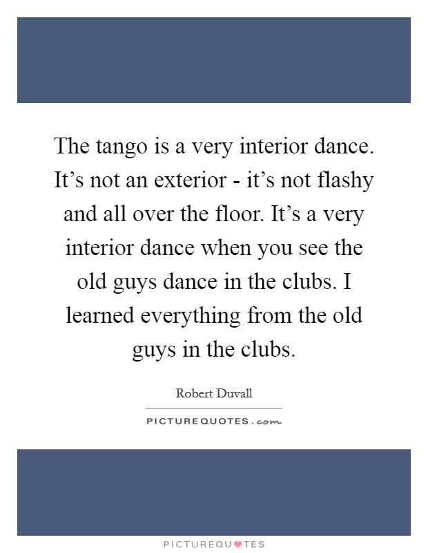 The tango is a very interior dance. It's not an exterior - it's not flashy and all over the floor. It's a very interior dance when you see the old guys dance in the clubs. I learned everything from the old guys in the clubs Picture Quote #1